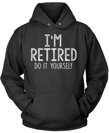I'm Retired Do It Yourself Pullover Hoodie Sweatshirt