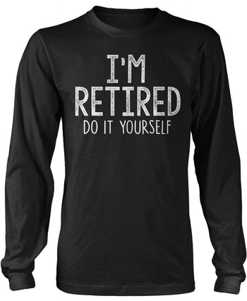 I'm Retired Do It Yourself Long Sleeve T-Shirt