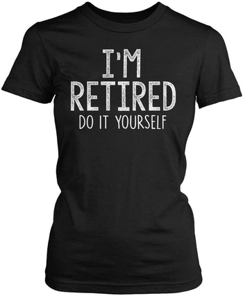 I'm Retired Do It Yourself  Women's Fit T-Shirt