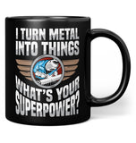I Turn Metal Into Things What's Your Superpower - Coffee Mug / Tea Cup