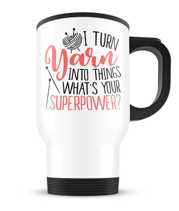 I Turn Yarn Into Things What's Your Superpower - Travel Mug