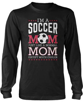I'm a Soccer Mom, Just Like a Normal Mom Except Much Cooler Long Sleeve T-Shirt