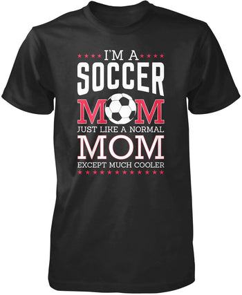 I'm a Soccer Mom, Just Like a Normal Mom Except Much Cooler T-Shirt