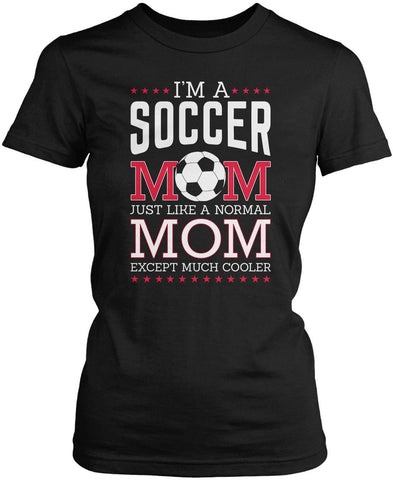 I'm a Soccer Mom, Just Like a Normal Mom Except Much Cooler Women's Fit T-Shirt