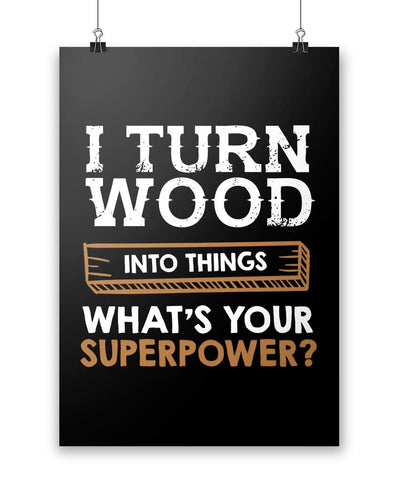 I Turn Wood Into Things What's Your Superpower - Poster