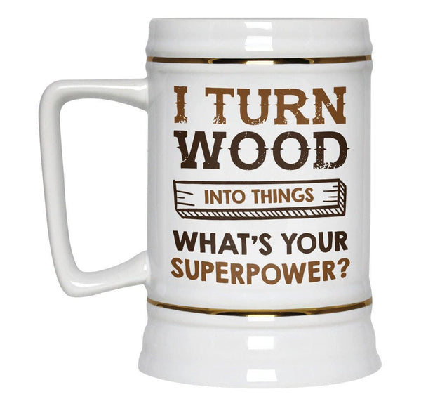I Turn Wood Into Things What S Your Superpower Beer Stein