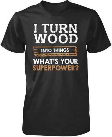 I Turn Wood Into Things What's Your Superpower - T-Shirts