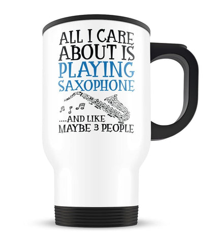 All I Care About is Playing Saxophone - Travel Mug - Travel Mugs
