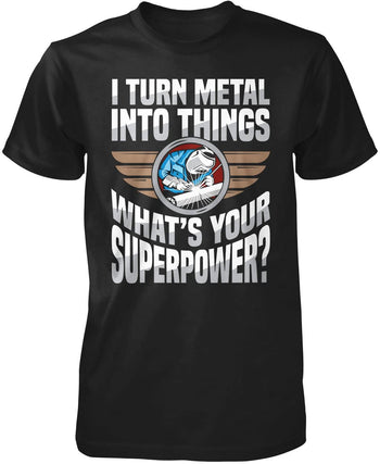 I Turn Metal Into Things What's Your Superpower T-Shirt