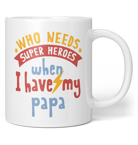 Who Needs Superheroes When I Have My Papa - Coffee Mug / Tea Cup