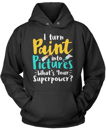 I Turn Paint Into Pictures What's Your Superpower Pullover Sweatshirt Hoodie