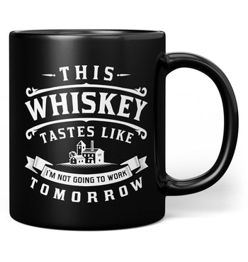 This Whiskey Tastes Like I'm Not Going To Work Tomorrow - Mug - Black / Regular - 11oz