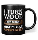 I Turn Wood Into Things What's Your Superpower - Mug - Black / Regular - 11oz