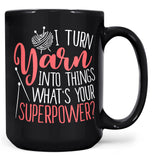 I Turn Yarn Into Things What's Your Superpower - Mug - Black / Large - 15oz
