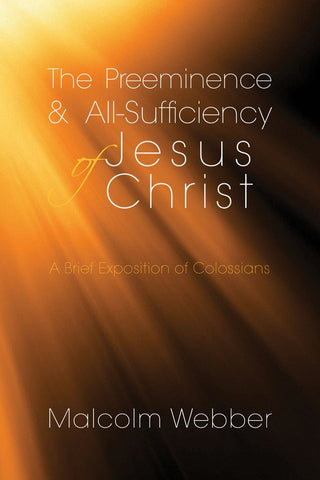 The Preeminence and All-Sufficiency of Jesus Christ: A Brief Exposition of Colossians