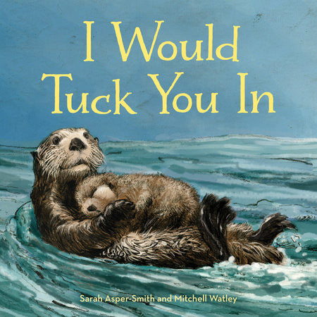 Book- Penguin Random House; I Would Tuck You In By Sarah Asper-Smith Illustrated by Mitchell Watley