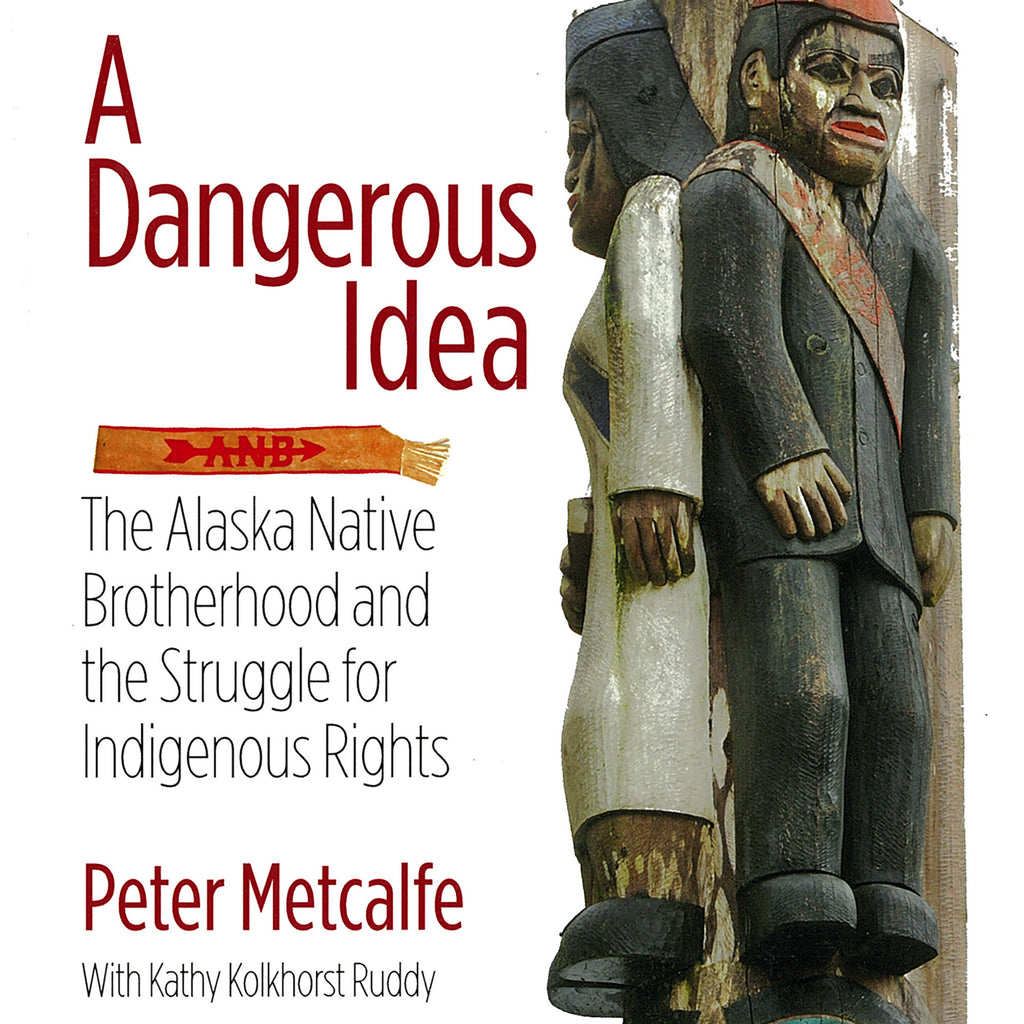 """A Dangerous Idea: The Alaska Native Brotherhood & Struggle for Indigenous Rights"" by Peter Metcalfe"