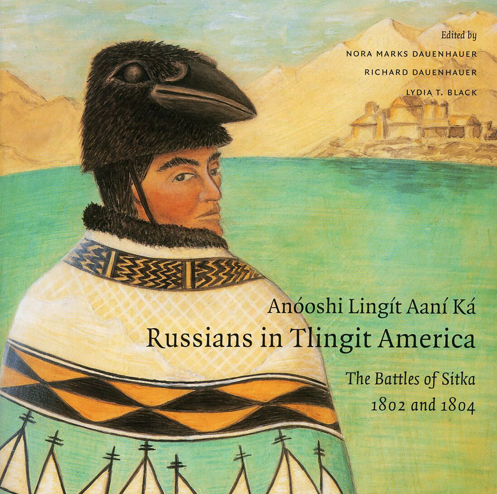 """Anóoshi Lingít Aaní Ká: Russians in Tlingit America,"" by Nora Marks Dauenhauer and Richard Dauenhauer, with Lydia Black"