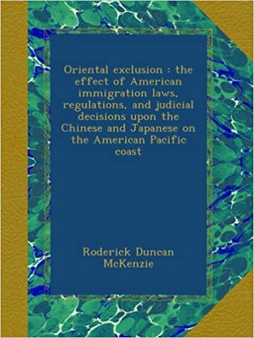 Oriental Exclusion: The Effect of American Immigration Laws, Regulations, and Judicial Decisions Upon the Chinese and Japanese on the American Pacific Coast