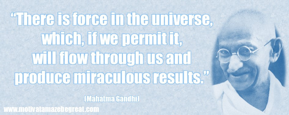 there is force in the universe which, if we permit it will flow through us and produce miraculous results