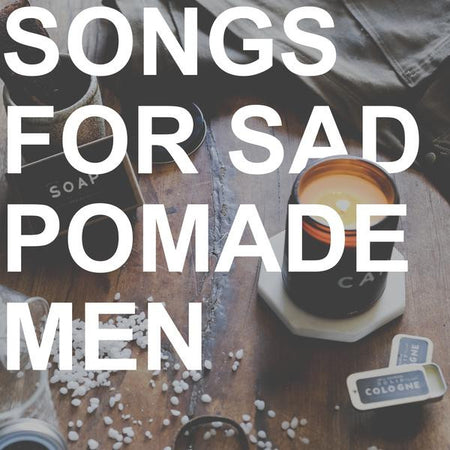 Playlist - Songs for Sad Pomade Men