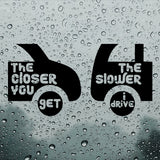 The closer you get the slower I drive | Car Bumper Sticker