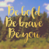 Be bold, be brave, be you