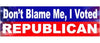 "Don't blame me, I voted Republican - 3"" x 10"""
