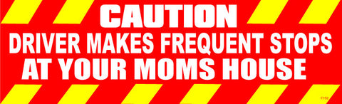 "Caution: Driver make frequent stops at your Moms house - 3"" x 10"""