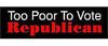 "Too poor to vote Republican -3"" x 10"""