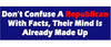"Don't confuse a Republican with facts. Their mind is already made up - 3"" x 10"""