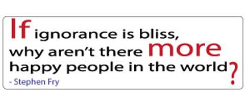 """If ignorance is bliss, why aren't there more happy people in the world?"" - Stephen Fry. -  3"" x 10"