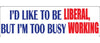 "I'd like to be liberal, but i'm too busy working - 3"" x 10"""