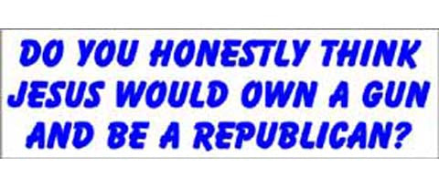 "Do you honestly think Jesus would own a gun & be a Republican?  - 3"" x 10"""