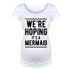We're Hoping It's A Mermaid Maternity Shirt