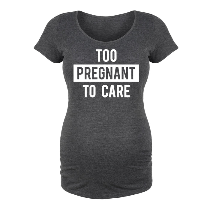Too Pregnant To Care Maternity Tee