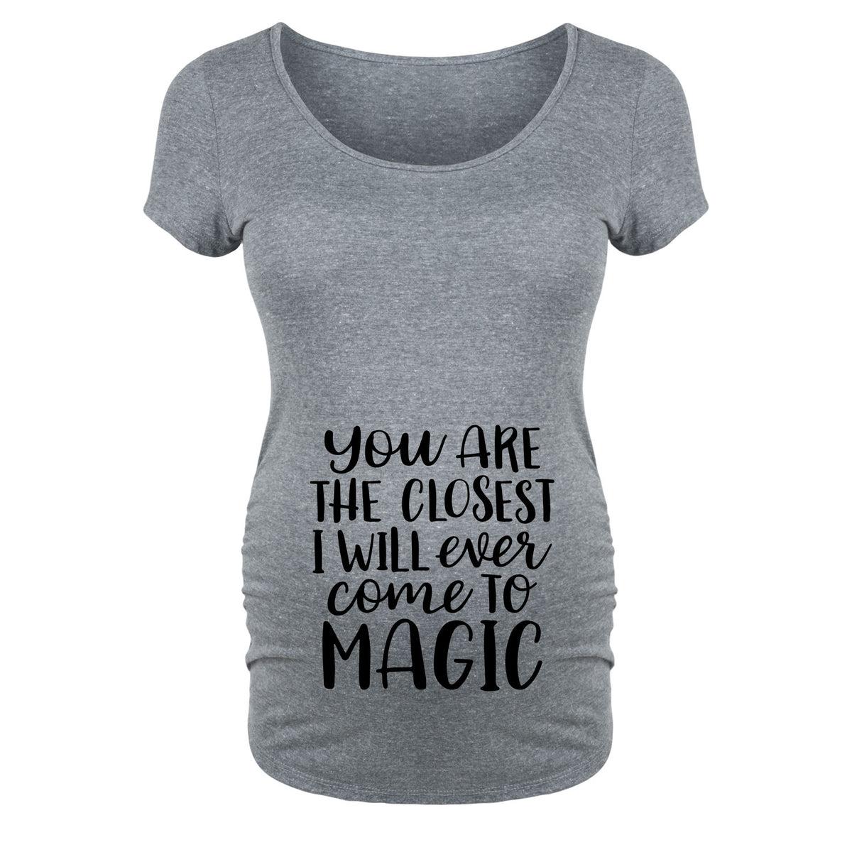 You Are The Closest I Will Ever Come To Magic - Maternity Short Sleeve T-Shirt