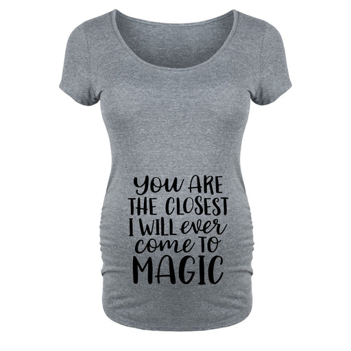 You Are The Closest I Will Ever Come To Magic Maternity Tee
