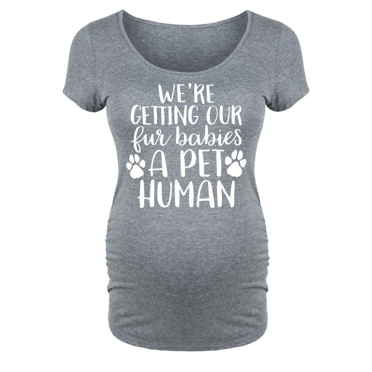 We're Getting Our Fur Babies A Pet Human - Maternity Short Sleeve T-Shirt