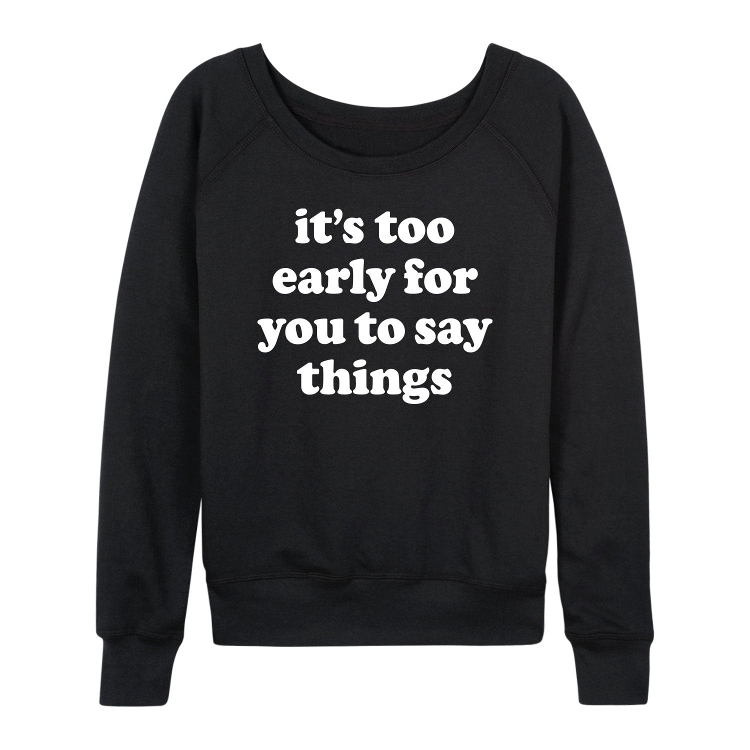 Too Early To Say Things - Women's Slouchy