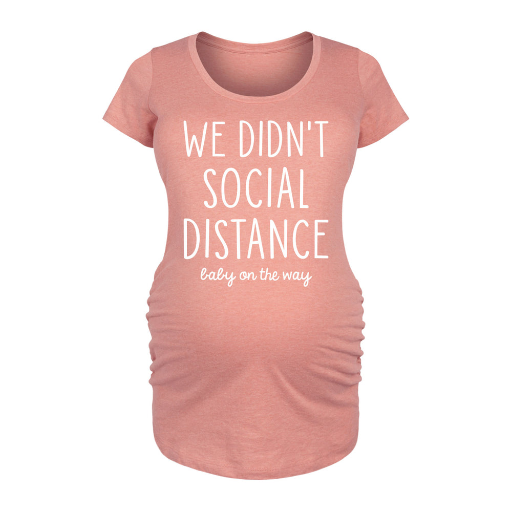 We Didn't Social Distance - Maternity Short Sleeve T-Shirt