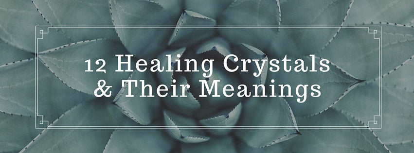 12 Healing Crystals & Their Meanings