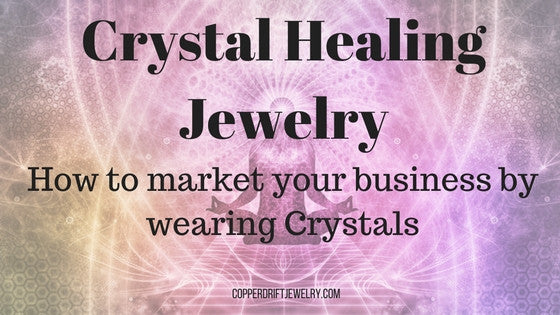 Crystal Healing Jewelry - How to Market Your Business by Wearing Crystals