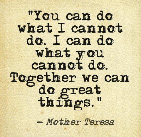 Poster that says You can do what I cannot do. I can do what you cannot do. Together we can do great things.