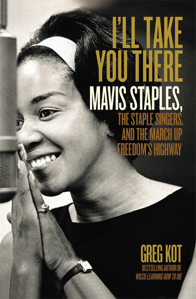 I'll Take You There: Mavis Staples, the Staple Singers, and the Music That Shaped the Civil Rights Era | Greg Kot (308 pgs)