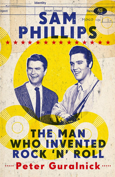 Sam Phillips: The Man Who Invented Rock 'n' Roll| Peter Guralnick (784 pgs)