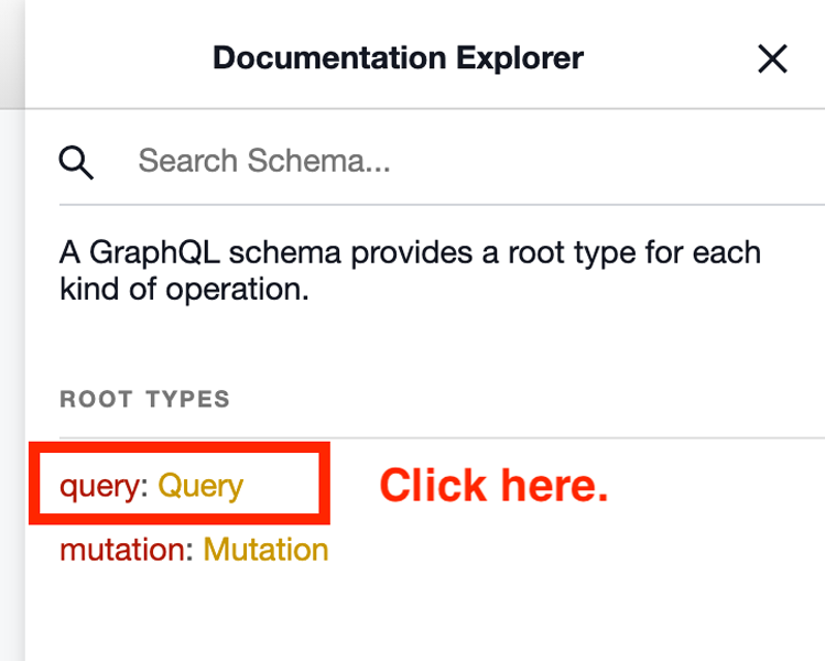 """A screenshot of the <Docs menu item. The page is called """"Document Explorer"""" and displays a search field allowing the user to search for a schema.  Underneath the search the screen lists two Root Types in a list: """"query:Query"""" and """"mutation: Mutation."""" There is a red box around """"query:Query"""" and the words """"Click here."""" to its right."""