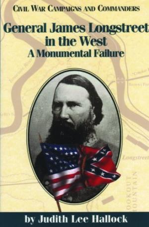 General James Longstreet in the West: A Monumental Failure by Judith L. Hallock