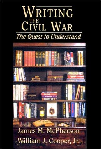 Writing the Civil War: The Quest to Understand, Edited by McPherson, James M and William J Cooper