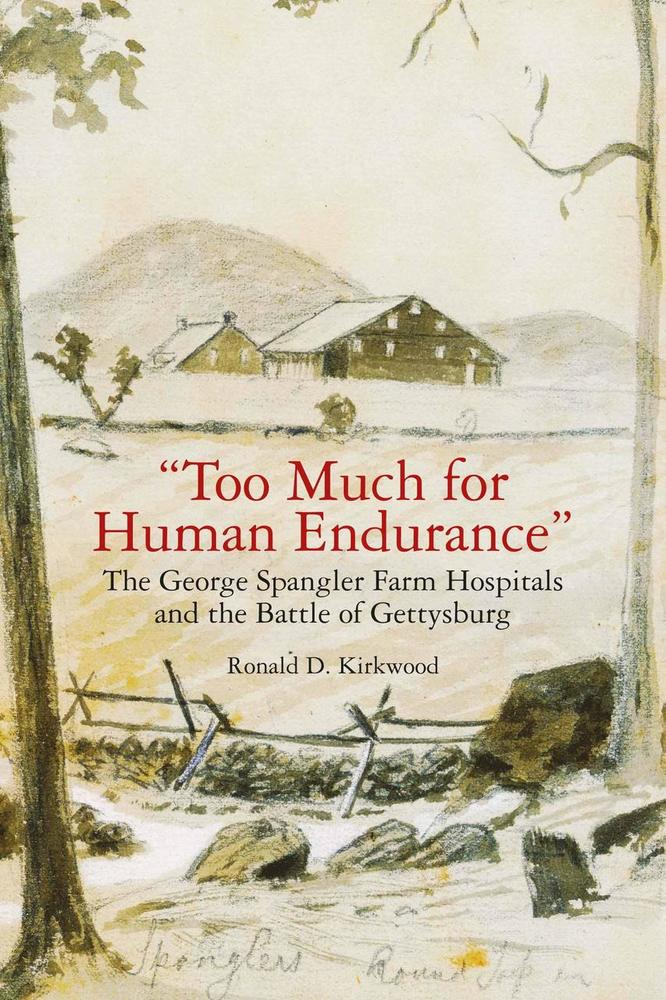 Too Much for Human Endurance: The George Spangler Farm Hospitals and the Battle of Gettysburg by Ron Kirkwood